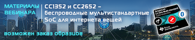 Материалы вебинара «Новинки 2018 года от TI: CC1352 и CC2652 — беспроводные мультистандартные SoC для интернета вещей»